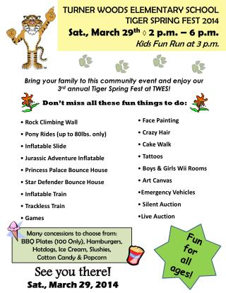 TURNER WOODS ELEMENTARY SCHOOL TIGER SPRING FEST  2014 Sat.,  March 29 th ◊  2 p.m. – 6 p.m.