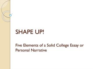 S HAPE  UP! Five  Elements of a Solid College  Essay or Personal Narrative