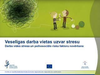 Veselīgas darba vietas uzvar stresu Darba vides stresa un  psihosociālo  riska faktoru novēršana