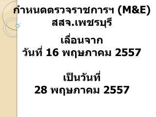 กำหนดตรวจราชการฯ ( M&E) สสจ. เพชรบุรี เลื่อนจาก  วันที่ 16 พฤษภาคม 2557 เป็นวันที่ 28 พฤษภาคม 2557