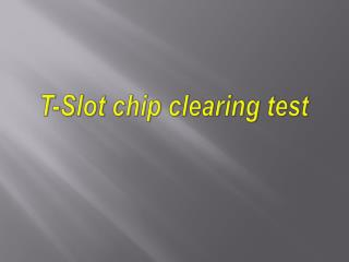 T-Slot chip clearing test