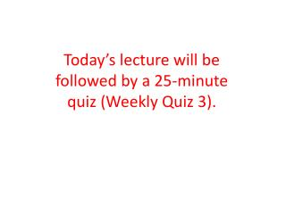 Today's lecture will be followed by a 25-minute quiz (Weekly Quiz 3).