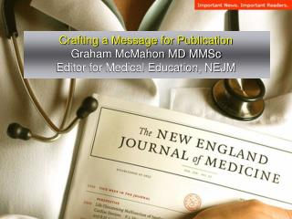 Crafting a Message for Publication Graham McMahon MD MMSc Editor for Medical Education, NEJM