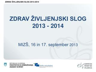 ZDRAV ŽIVLJENJSKI SLOG 2013 - 2014 MIZŠ, 16 in 17. september  2013