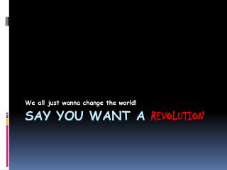 SAY YOU WANT A  REVOLUTION