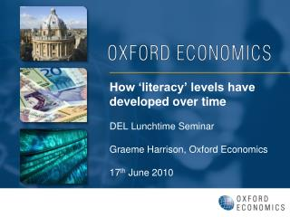 How  literacy  levels have developed over time   DEL Lunchtime Seminar  Graeme Harrison, Oxford Economics  17th June 201