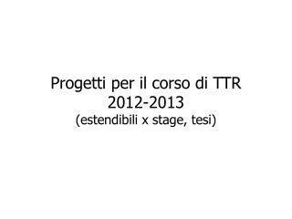 Progetti  per  il corso  di TTR 2012-2013  ( estendibili  x stage,  tesi )