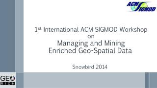1 st  International ACM SIGMOD Workshop  on  Managing and Mining  Enriched Geo-Spatial Data