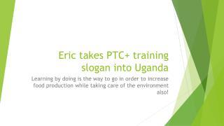 Eric takes PTC+ training slogan into Uganda