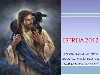 """Estreia  2012 """"Eu sou o Bom Pastor. O Bom Pastor dá a vida por suas ovelhas"""" ( Jo  10, 11)"""