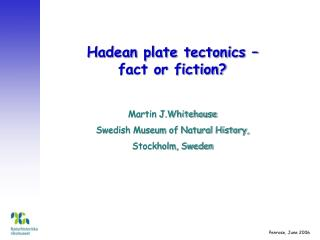Hadean plate tectonics   fact or fiction  Martin J.Whitehouse Swedish Museum of Natural History, Stockholm, Sweden