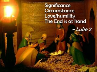 Significance Circumstance Love/humility The End is at hand ~ Luke 2