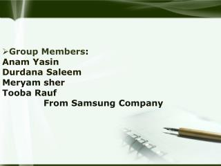Group Members : Anam Yasin Durdana Saleem Meryam sher Tooba Rauf  From Samsung Company