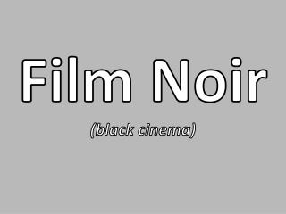 Film Noir (black cinema)