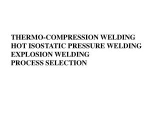 THERMO-COMPRESSION WELDING HOT ISOSTATIC PRESSURE WELDING EXPLOSION WELDING PROCESS SELECTION