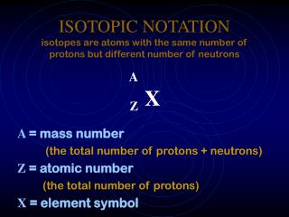 ISOTOPIC NOTATION isotopes are atoms with the same number of protons but different number of neutrons