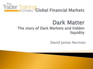 Global Financial Markets Dark Matter The story of Dark Markets and hidden liquidity