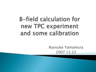 B-field calculation for  new TPC experiment  and some calibration