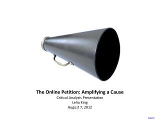 The Online Petition: Amplifying a Cause Critical Analysis Presentation Lelia King August 7, 2012