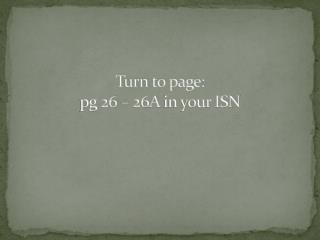 Turn to page: pg 26 –  26A  in your ISN