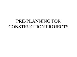 PRE-PLANNING FOR CONSTRUCTION PROJECTS