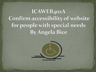 ICAWEB402A  Confirm accessibility of website for people with special  needs By Angela Bice