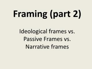 Framing (part 2)  Ideological frames vs. Passive Frames vs.  Narrative frames