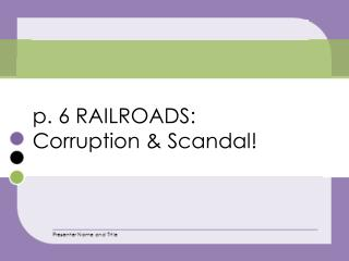 p. 6 RAILROADS :  Corruption & Scandal!