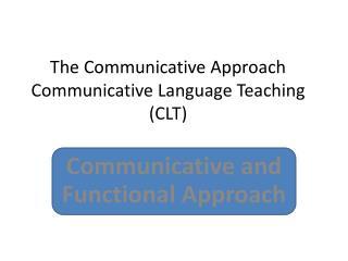 The Communicative Approach Communicative Language Teaching (CLT)