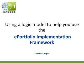 Using a logic model to help you use the  ePortfolio  Implementation Framework Katherine Lithgow