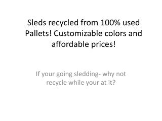 Sleds recycled from 100% used Pallets! Customizable colors and affordable prices!