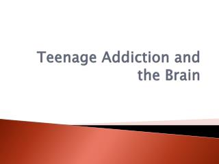 Teenage Addiction and the Brain