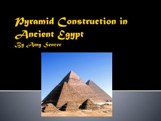 Pyramid Construction in  Ancient Egypt By Amy  Sencer
