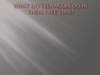 What  do  teenagers  do in  their  free time?