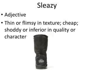 Sleazy Adjective Thin or flimsy in texture; cheap; shoddy or inferior in quality or character