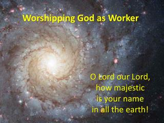 O Lord our Lord,  how majestic  is your name  in all the earth!