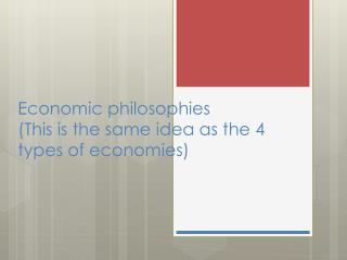 E conomic philosophies (This is the same idea as the 4 types of economies)