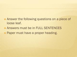 Answer the following questions on a piece of loose leaf.  Answers must be in FULL SENTENCES