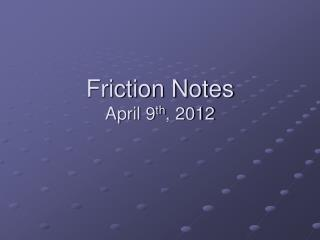 Friction Notes April  9 th ,  2012