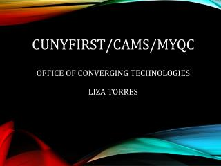 CUNYfirst/CAMS/MyQC Office of Converging Technologies Liza Torres