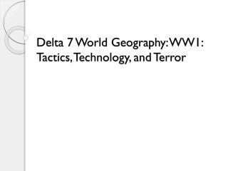 Delta 7 World Geography: WW1: Tactics, Technology, and Terror