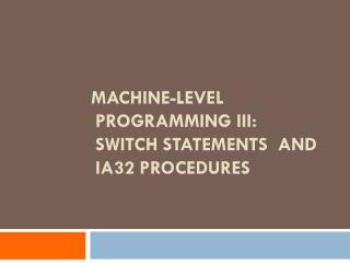 Machine-Level Programming III: Switch Statements   and  IA32 Procedures