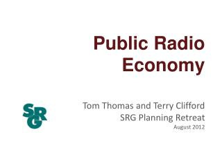 Public  Radio  Economy Tom Thomas and Terry  Clifford SRG Planning Retreat August 2012
