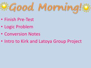 Finish Pre-Test Logic Problem Conversion Notes Intro to Kirk and Latoya Group Project