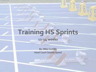 Training HS Sprints 12-14 weeks  By: Mike Cunliffe Head Coach Seattle Speed