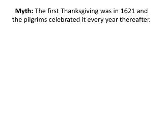 Myth:  The first Thanksgiving was in 1621 and the pilgrims celebrated it every year thereafter.