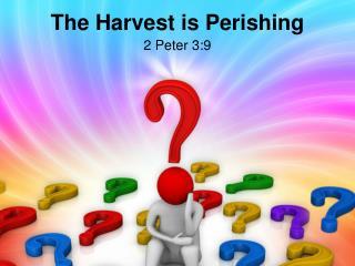 The Harvest is  P erishing