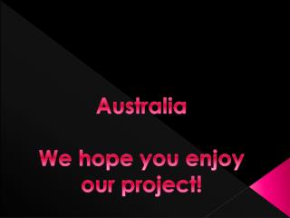 Australia We hope you enjoy our  project!