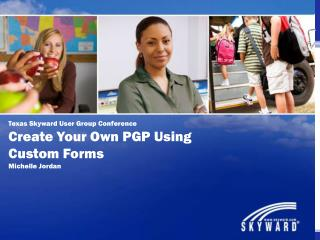 Texas Skyward User Group Conference Create Your Own PGP Using Custom Forms Michelle Jordan