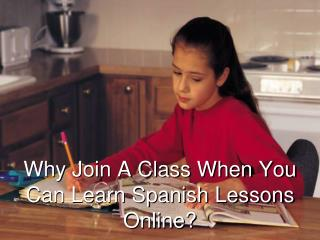 	Why Join A Class When You Can Learn Spanish Lessons Online